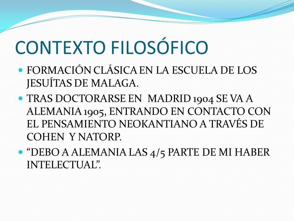 CONTEXTO FILOSÓFICO FORMACIÓN CLÁSICA EN LA ESCUELA DE LOS JESUÍTAS DE MALAGA. TRAS DOCTORARSE EN MADRID 1904 SE VA A ALEMANIA 1905, ENTRANDO EN CONTA