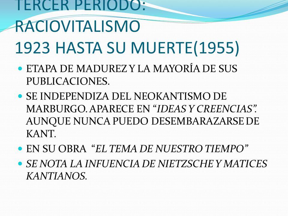 TERCER PERIODO: RACIOVITALISMO 1923 HASTA SU MUERTE(1955) ETAPA DE MADUREZ Y LA MAYORÍA DE SUS PUBLICACIONES. SE INDEPENDIZA DEL NEOKANTISMO DE MARBUR