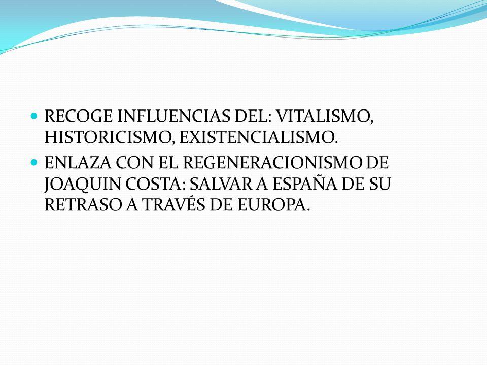 RECOGE INFLUENCIAS DEL: VITALISMO, HISTORICISMO, EXISTENCIALISMO. ENLAZA CON EL REGENERACIONISMO DE JOAQUIN COSTA: SALVAR A ESPAÑA DE SU RETRASO A TRA