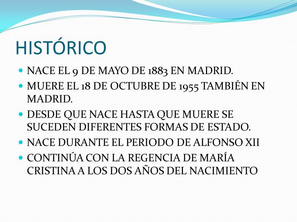HISTÓRICO NACE EL 9 DE MAYO DE 1883 EN MADRID. MUERE EL 18 DE OCTUBRE DE 1955 TAMBIÉN EN MADRID. DESDE QUE NACE HASTA QUE MUERE SE SUCEDEN DIFERENTES