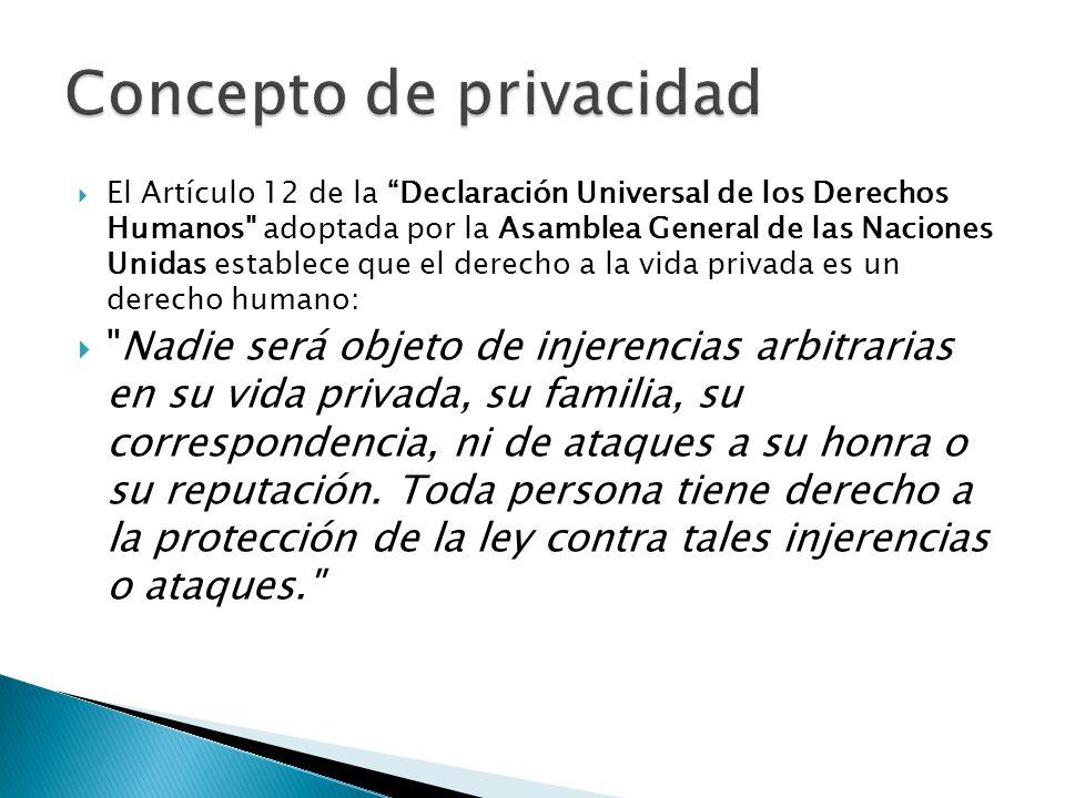 El Artículo 12 de la Declaración Universal de los Derechos Humanos adoptada por la Asamblea General de las Naciones Unidas establece que el derecho a la vida privada es un derecho humano: Nadie será objeto de injerencias arbitrarias en su vida privada, su familia, su correspondencia, ni de ataques a su honra o su reputación.