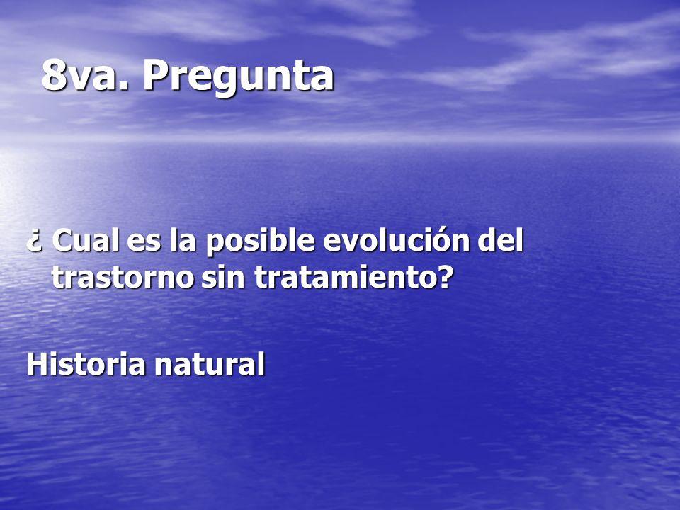 8va. Pregunta ¿ Cual es la posible evolución del trastorno sin tratamiento? Historia natural