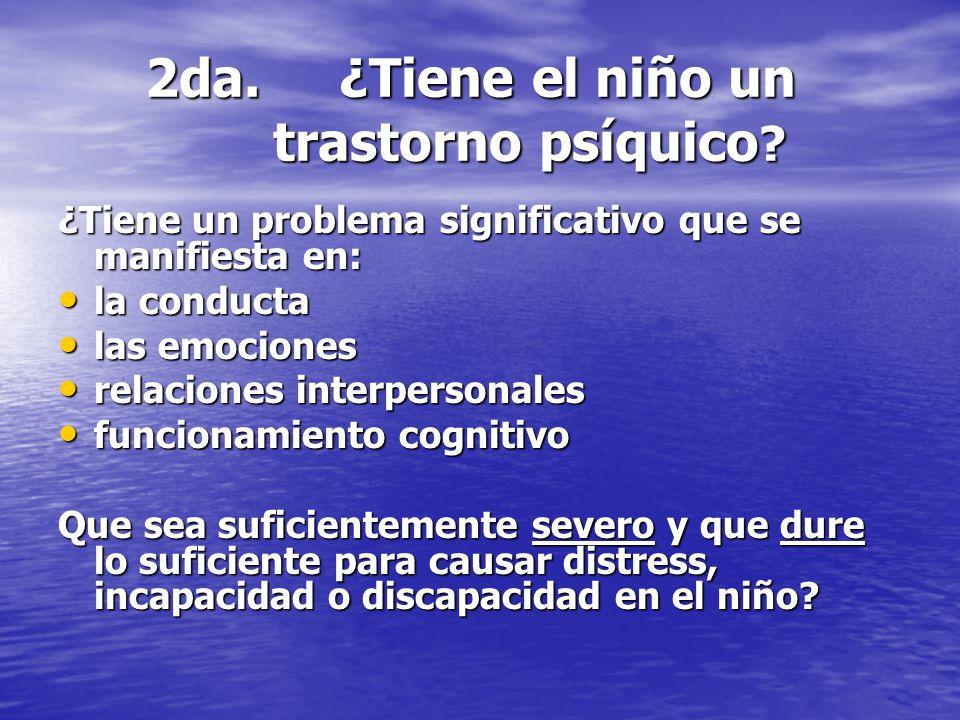 2da. ¿Tiene el niño un trastorno psíquico ? ¿Tiene un problema significativo que se manifiesta en: la conducta la conducta las emociones las emociones
