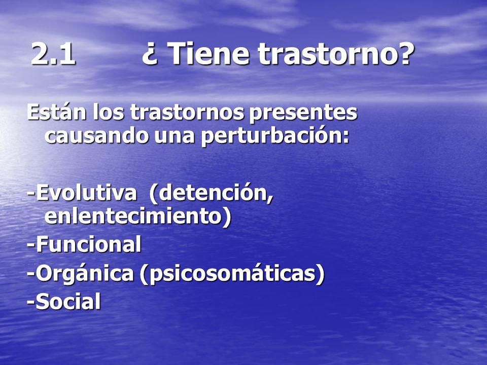 2.1 ¿ Tiene trastorno? Están los trastornos presentes causando una perturbación: -Evolutiva (detención, enlentecimiento) -Funcional -Orgánica (psicoso