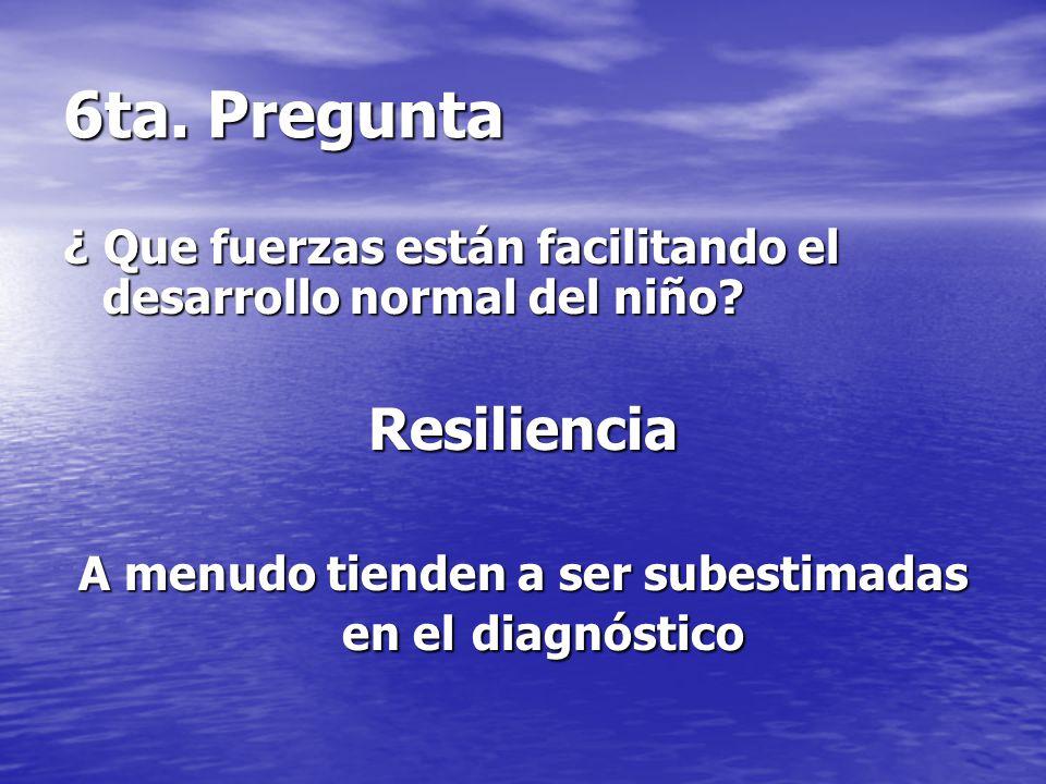 6ta. Pregunta ¿ Que fuerzas están facilitando el desarrollo normal del niño? Resiliencia A menudo tienden a ser subestimadas en el diagnóstico