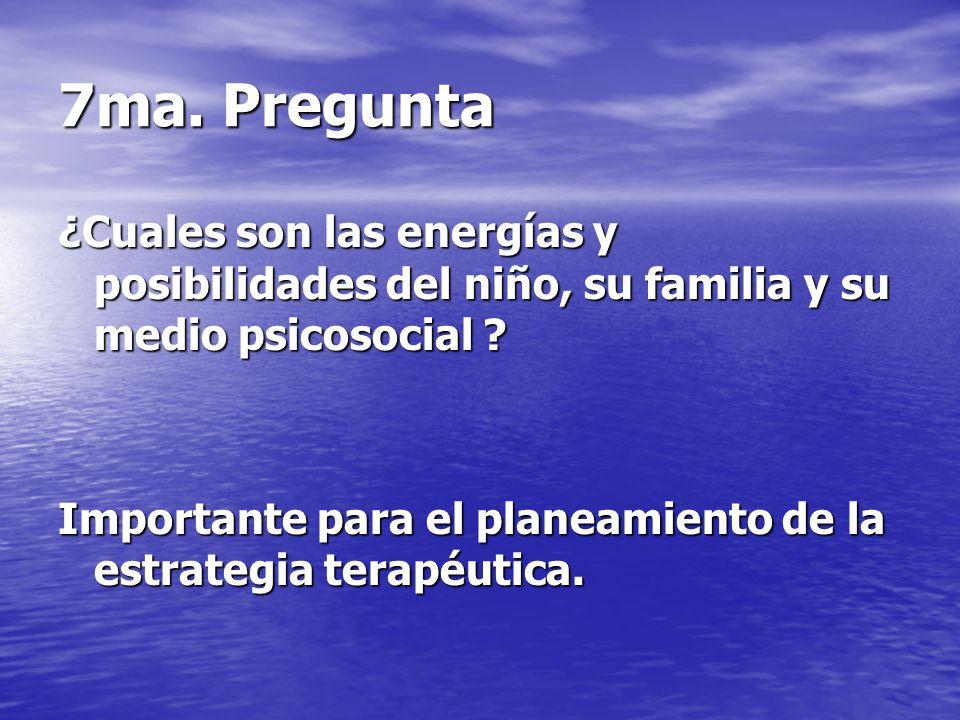7ma. Pregunta ¿Cuales son las energías y posibilidades del niño, su familia y su medio psicosocial ? Importante para el planeamiento de la estrategia