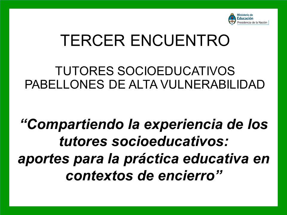 TERCER ENCUENTRO TUTORES SOCIOEDUCATIVOS PABELLONES DE ALTA VULNERABILIDAD Compartiendo la experiencia de los tutores socioeducativos: aportes para la práctica educativa en contextos de encierro