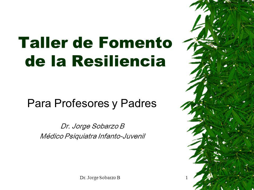 Dr. Jorge Sobarzo B1 Taller de Fomento de la Resiliencia Para Profesores y Padres Dr. Jorge Sobarzo B Médico Psiquiatra Infanto-Juvenil