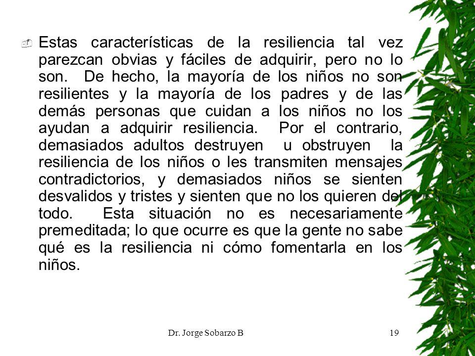 Dr. Jorge Sobarzo B19 Estas características de la resiliencia tal vez parezcan obvias y fáciles de adquirir, pero no lo son. De hecho, la mayoría de l
