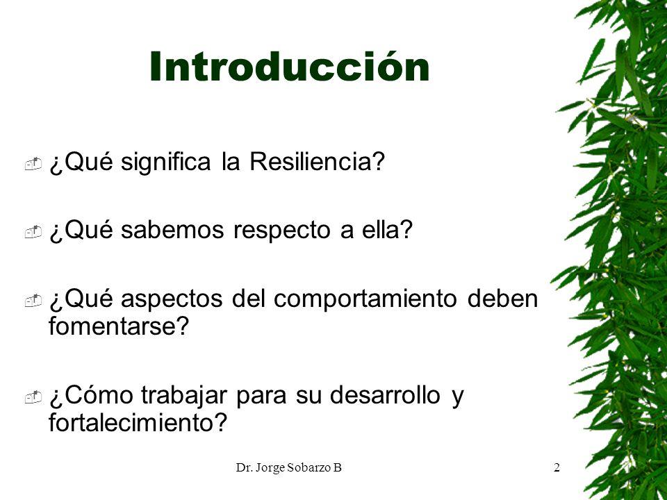Dr. Jorge Sobarzo B2 Introducción ¿Qué significa la Resiliencia? ¿Qué sabemos respecto a ella? ¿Qué aspectos del comportamiento deben fomentarse? ¿Cóm
