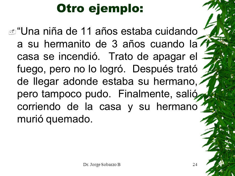 Dr. Jorge Sobarzo B24 Otro ejemplo: Una niña de 11 años estaba cuidando a su hermanito de 3 años cuando la casa se incendió. Trato de apagar el fuego,
