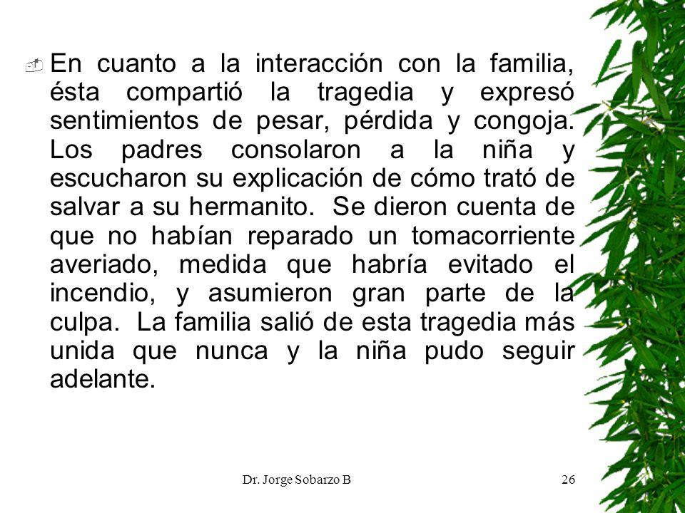 Dr. Jorge Sobarzo B26 En cuanto a la interacción con la familia, ésta compartió la tragedia y expresó sentimientos de pesar, pérdida y congoja. Los pa
