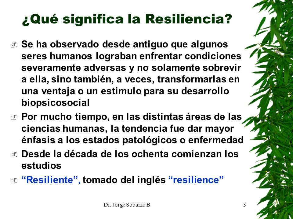 Dr. Jorge Sobarzo B3 ¿Qué significa la Resiliencia? Se ha observado desde antiguo que algunos seres humanos lograban enfrentar condiciones severamente