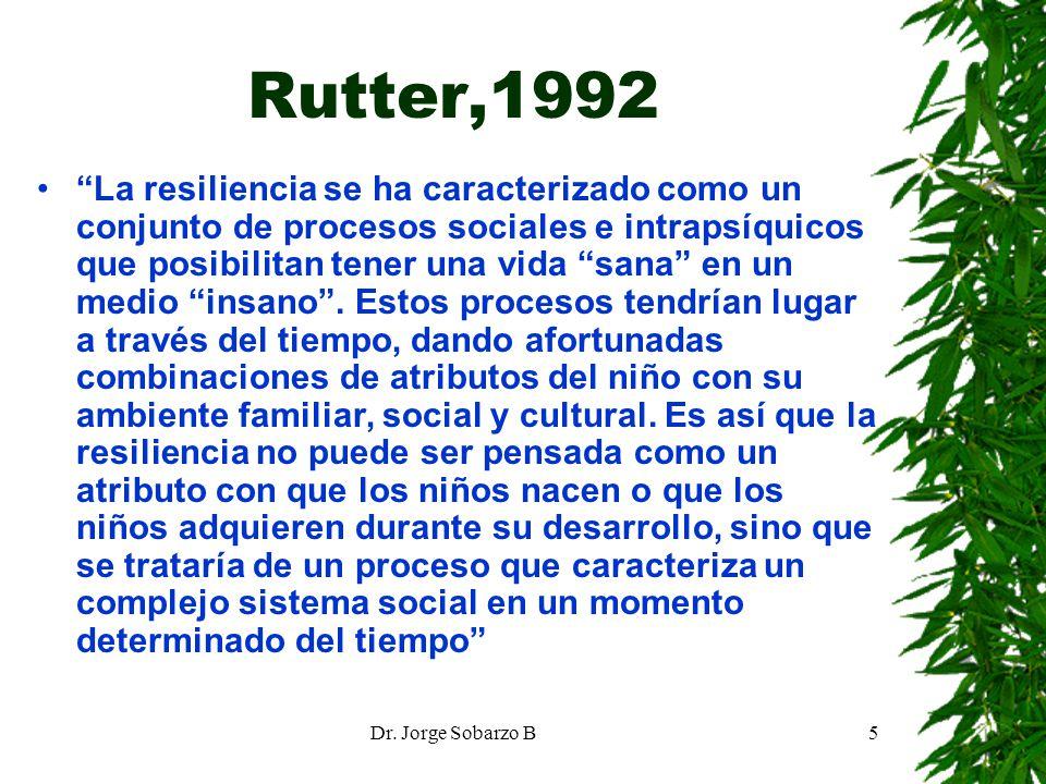 Dr. Jorge Sobarzo B5 Rutter,1992 La resiliencia se ha caracterizado como un conjunto de procesos sociales e intrapsíquicos que posibilitan tener una v