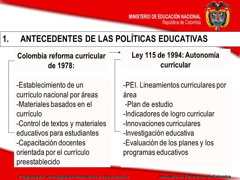 Programa de Tecnologías de información y comunicación Ministerio de Educación de Colombia Ley 715 del 2001: Artículo 5 Establecer las normas técnicas curriculares y pedagógicas para los niveles de educación preescolar, básica y media, sin perjuicio de la autonomía de las Instituciones Educativas y de la especificidad de tipo regional Definir, diseñar y establecer instrumentos y mecanismos para la calidad de la educación Formular las políticas y objetivos de desarrollo para el sector educativo y dictar normas para la organización y prestación del servicio