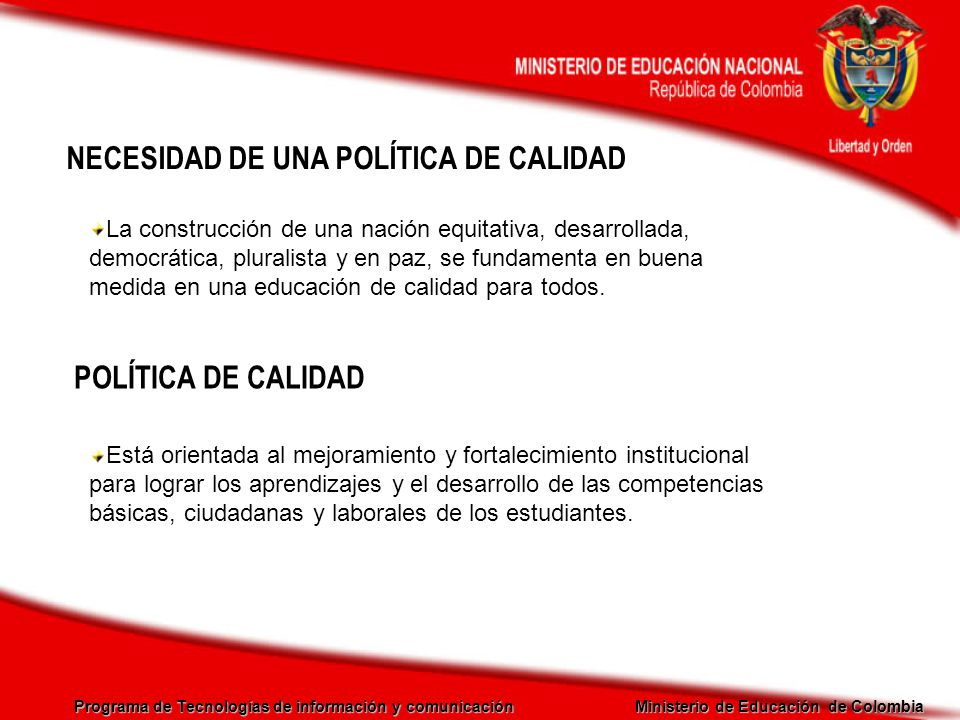 Programa de Tecnologías de información y comunicación Ministerio de Educación de Colombia EL CICLO DE LA CALIDAD ESTÁNDARES de competencias básicas MEJORAMIENTO Planes de Mejoramiento Institucional Planes de Apoyo Territorial EVALUACIÓN Pruebas SABER Evaluación de docentes Evaluación Institucional