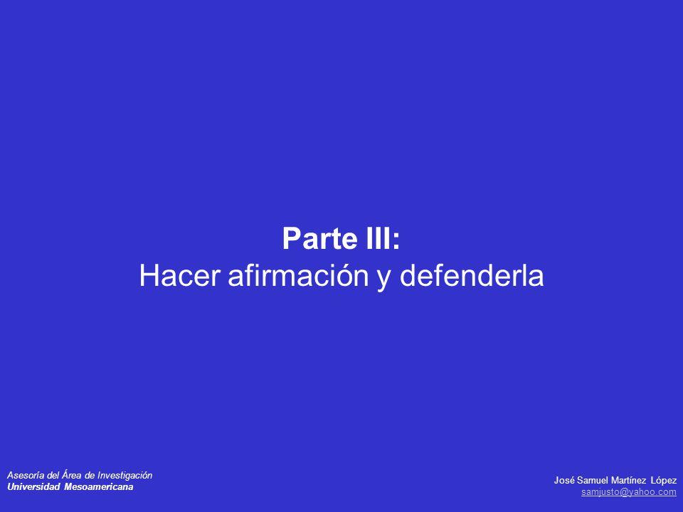 José Samuel Martínez López samjusto@yahoo.com Asesoría del Área de Investigación Universidad Mesoamericana Parte III: Hacer afirmación y defenderla
