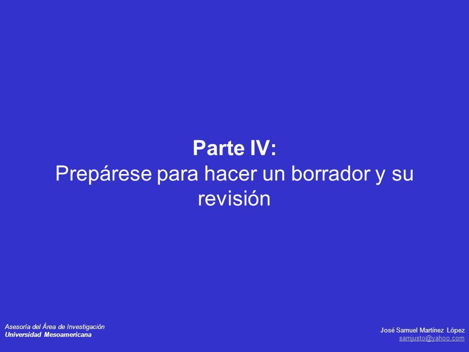 José Samuel Martínez López samjusto@yahoo.com Asesoría del Área de Investigación Universidad Mesoamericana Parte IV: Prepárese para hacer un borrador