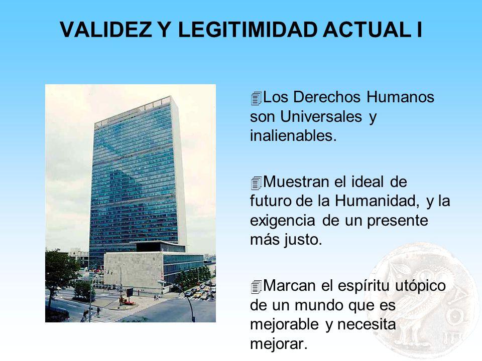 VALIDEZ Y LEGITIMIDAD ACTUAL I 4 Los Derechos Humanos son Universales y inalienables. 4 Muestran el ideal de futuro de la Humanidad, y la exigencia de