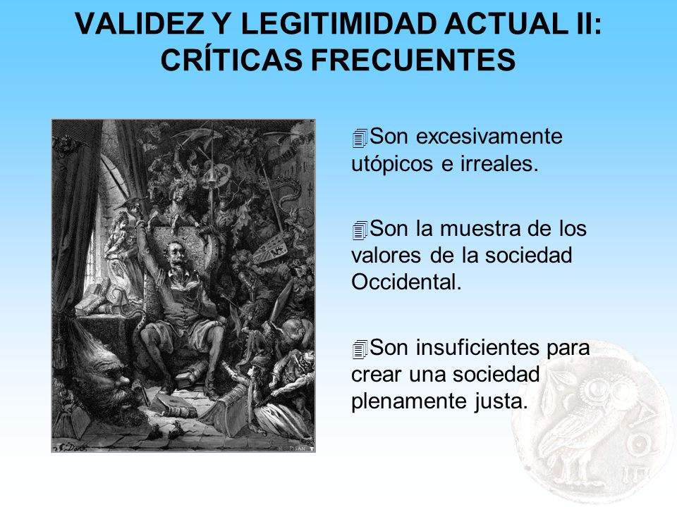 VALIDEZ Y LEGITIMIDAD ACTUAL II: CRÍTICAS FRECUENTES 4 Son excesivamente utópicos e irreales. 4 Son la muestra de los valores de la sociedad Occidenta