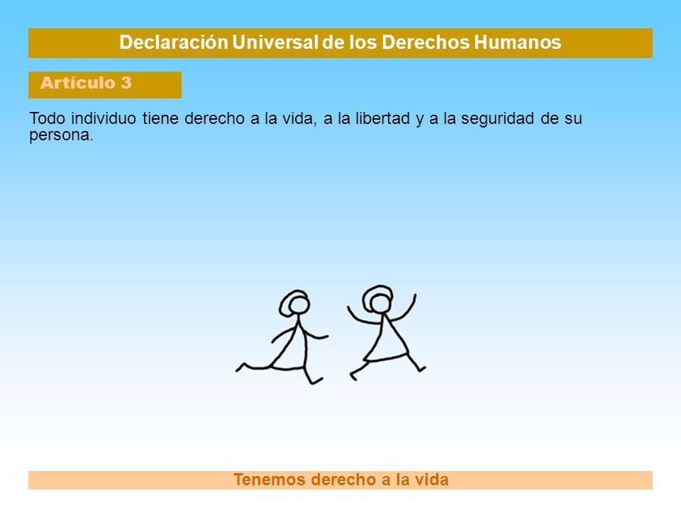Declaración Universal de los Derechos Humanos Artículo 3 Tenemos derecho a la vida Todo individuo tiene derecho a la vida, a la libertad y a la seguri