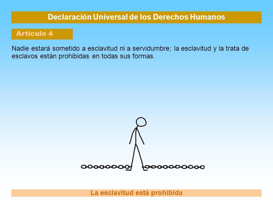 Declaración Universal de los Derechos Humanos Artículo 4 La esclavitud está prohibida Nadie estará sometido a esclavitud ni a servidumbre; la esclavit
