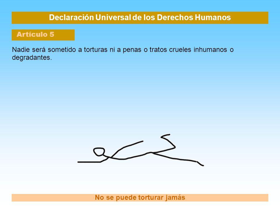 Declaración Universal de los Derechos Humanos Artículo 5 No se puede torturar jamás Nadie será sometido a torturas ni a penas o tratos crueles inhuman
