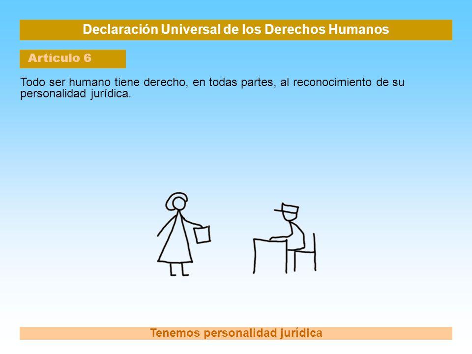 Declaración Universal de los Derechos Humanos Artículo 6 Tenemos personalidad jurídica Todo ser humano tiene derecho, en todas partes, al reconocimien