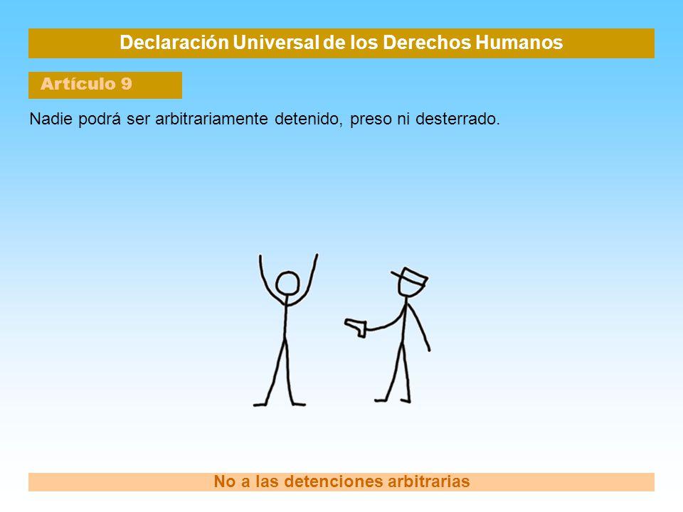 Declaración Universal de los Derechos Humanos Artículo 9 No a las detenciones arbitrarias Nadie podrá ser arbitrariamente detenido, preso ni desterrad