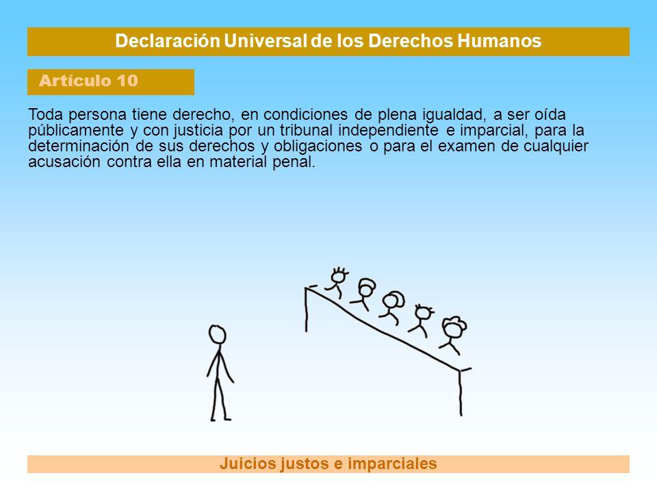 Declaración Universal de los Derechos Humanos Artículo 10 Juicios justos e imparciales Toda persona tiene derecho, en condiciones de plena igualdad, a
