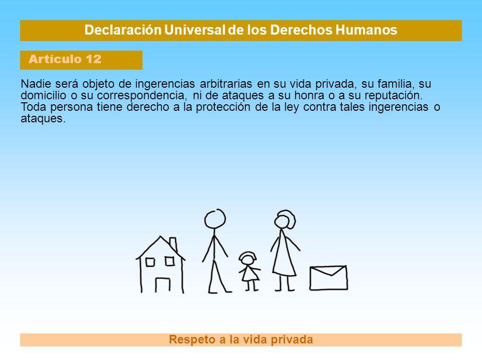 Declaración Universal de los Derechos Humanos Artículo 12 Respeto a la vida privada Nadie será objeto de ingerencias arbitrarias en su vida privada, s