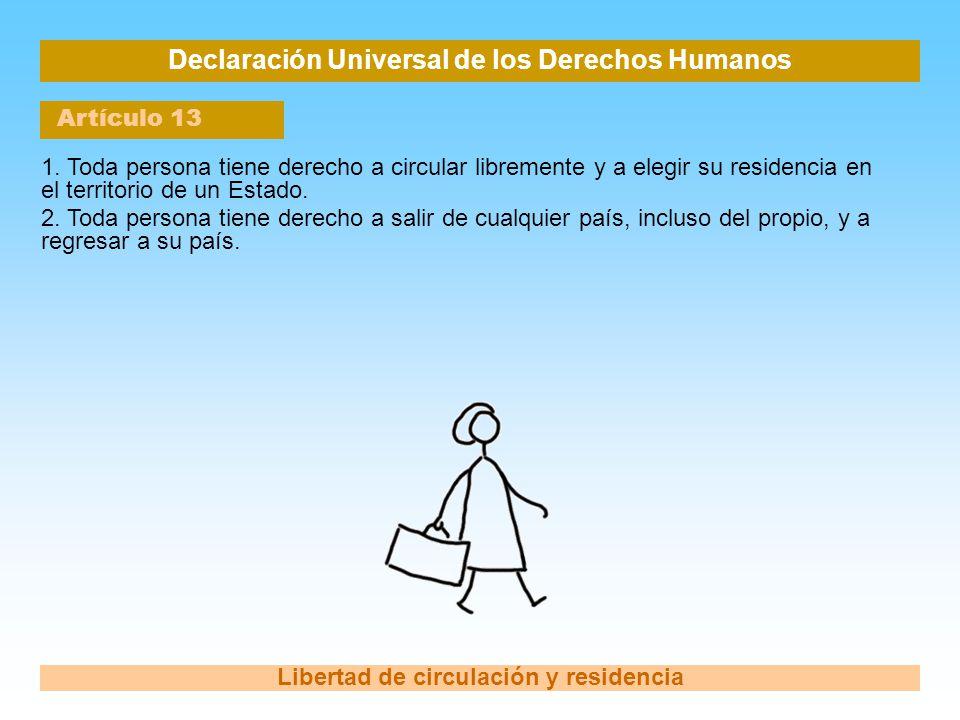 Declaración Universal de los Derechos Humanos Artículo 13 Libertad de circulación y residencia 1. Toda persona tiene derecho a circular libremente y a