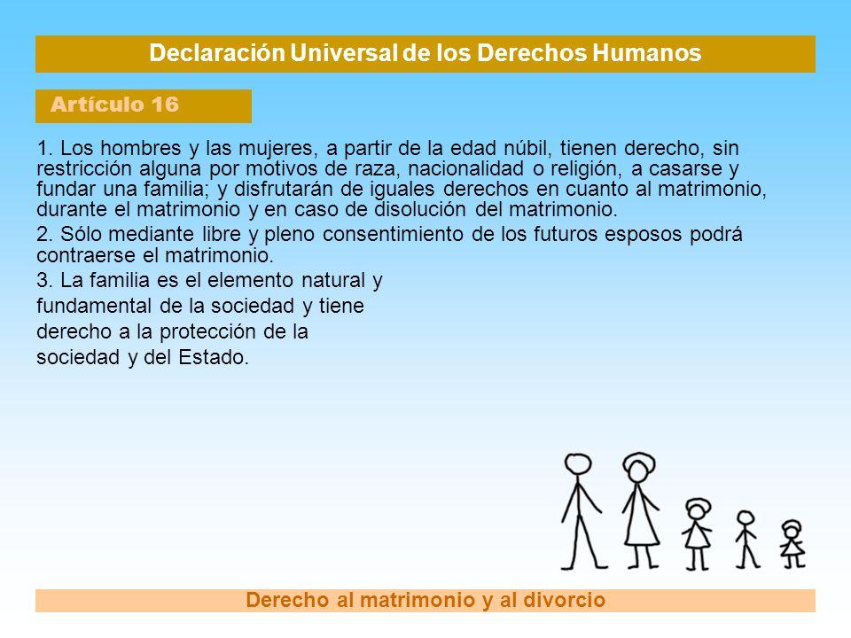 Declaración Universal de los Derechos Humanos Artículo 16 Derecho al matrimonio y al divorcio 1. Los hombres y las mujeres, a partir de la edad núbil,