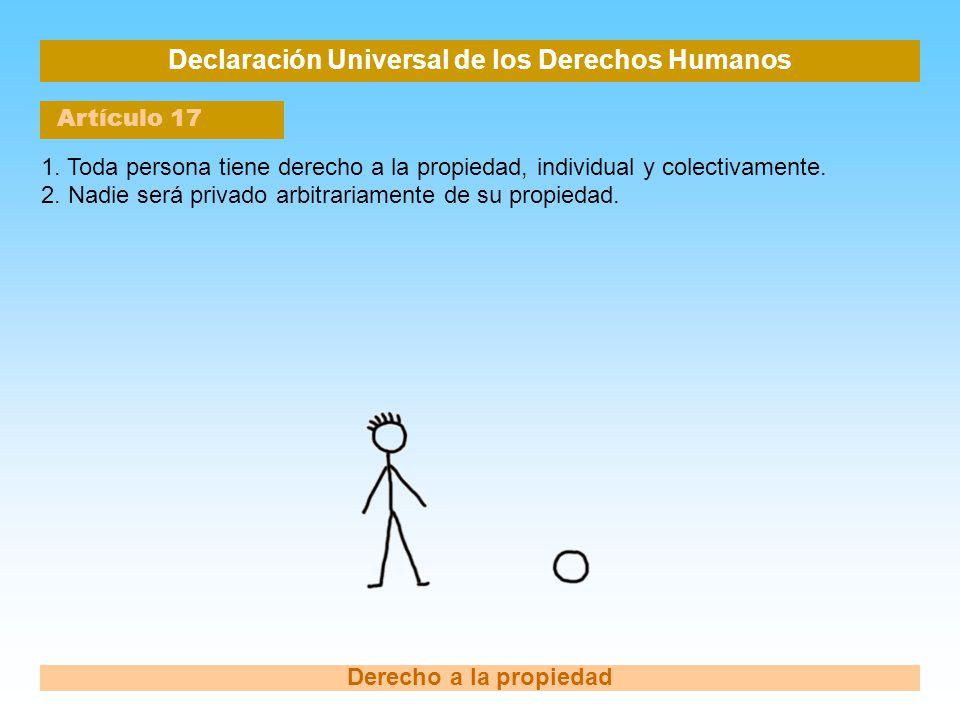 Declaración Universal de los Derechos Humanos Artículo 17 Derecho a la propiedad 1. Toda persona tiene derecho a la propiedad, individual y colectivam