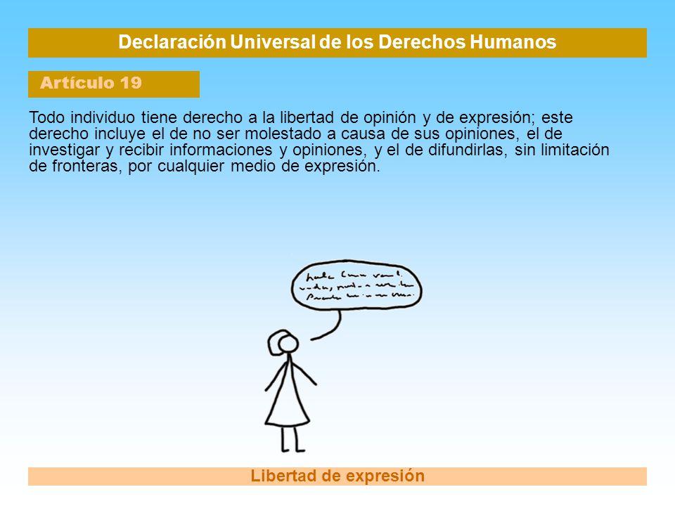 Declaración Universal de los Derechos Humanos Artículo 19 Libertad de expresión Todo individuo tiene derecho a la libertad de opinión y de expresión;