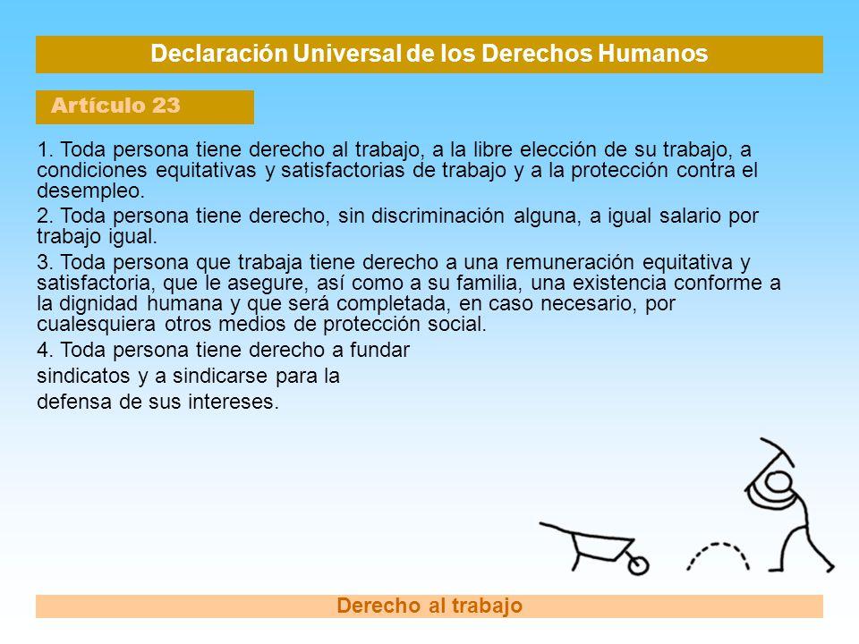 Declaración Universal de los Derechos Humanos Artículo 23 Derecho al trabajo 1. Toda persona tiene derecho al trabajo, a la libre elección de su traba
