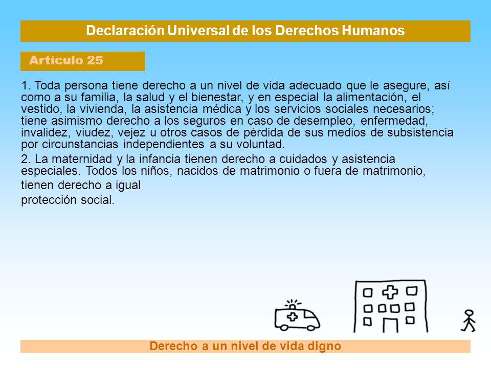 Declaración Universal de los Derechos Humanos Artículo 25 Derecho a un nivel de vida digno 1. Toda persona tiene derecho a un nivel de vida adecuado q