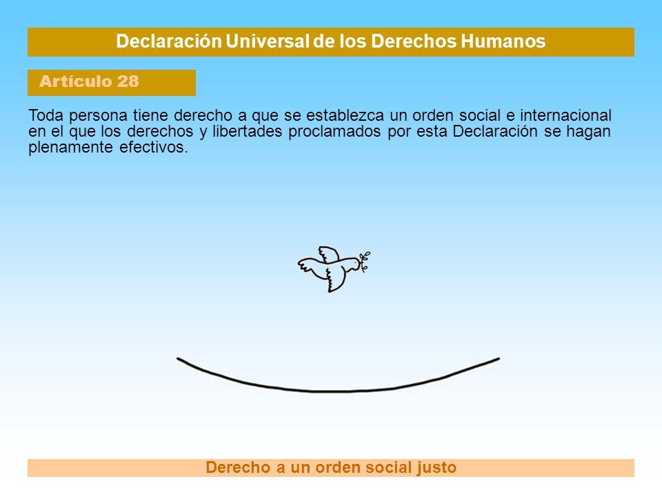 Declaración Universal de los Derechos Humanos Artículo 28 Derecho a un orden social justo Toda persona tiene derecho a que se establezca un orden soci