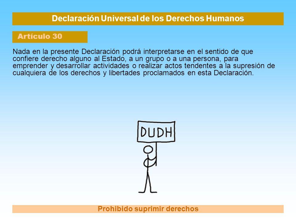 Declaración Universal de los Derechos Humanos Artículo 30 Prohibido suprimir derechos Nada en la presente Declaración podrá interpretarse en el sentid