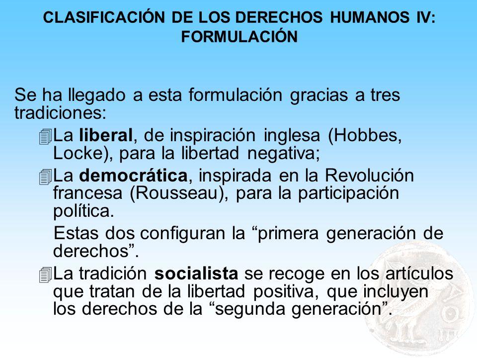 CLASIFICACIÓN DE LOS DERECHOS HUMANOS IV: FORMULACIÓN Se ha llegado a esta formulación gracias a tres tradiciones: 4 La liberal, de inspiración ingles