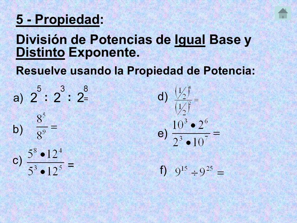 2 5 : 2 3 Resuelve usando la Propiedad de Potencia: a) = b) c) = e) 5 - Propiedad: División de Potencias de Igual Base y Distinto Exponente.