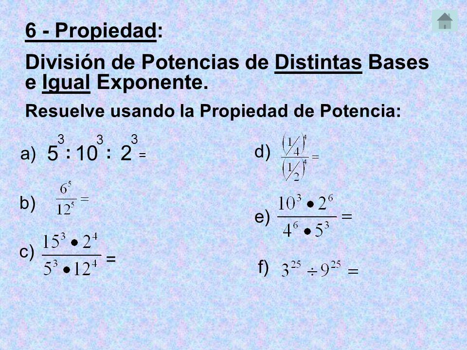 5 3 : 10 3 Resuelve usando la Propiedad de Potencia: a) = b) c) = e) 6 - Propiedad: División de Potencias de Distintas Bases e Igual Exponente.