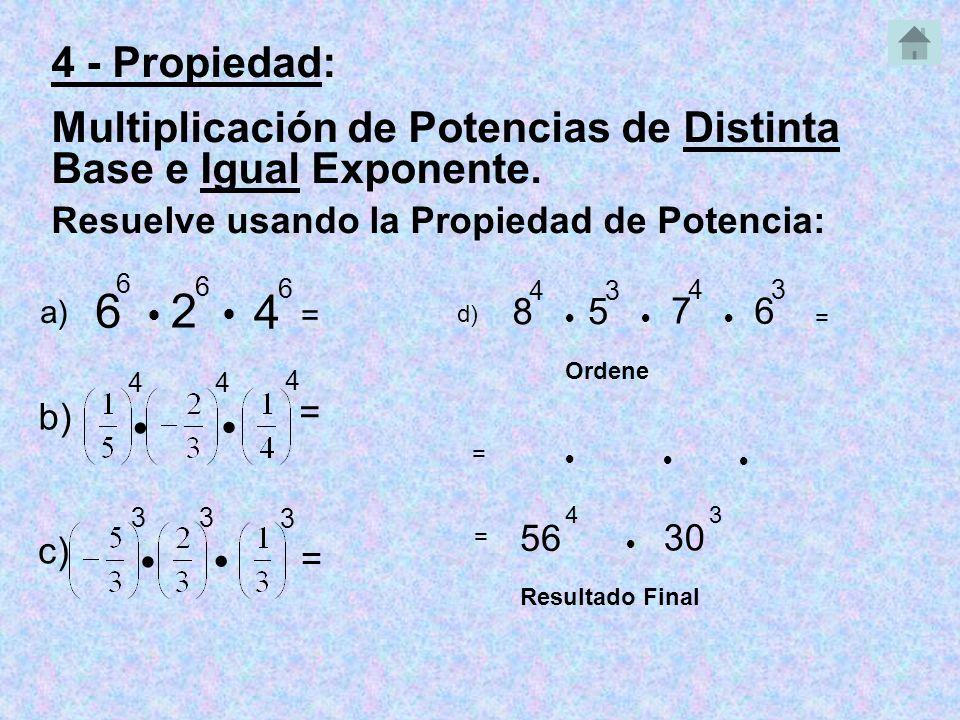 6 6 2 6 Resuelve usando la Propiedad de Potencia: 56 4 a) = 4 4 b) = 3 3 3 c) = 8 4 5 3 7 4 d) = 6 3 Ordene 30 3 = = Resultado Final 4 - Propiedad: Multiplicación de Potencias de Distinta Base e Igual Exponente.