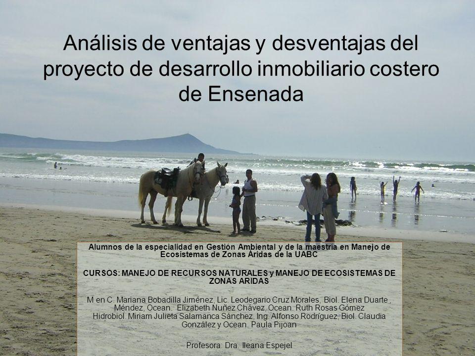 Análisis de ventajas y desventajas del proyecto de desarrollo inmobiliario costero de Ensenada Alumnos de la especialidad en Gestión Ambiental y de la maestría en Manejo de Ecosistemas de Zonas Áridas de la UABC CURSOS: MANEJO DE RECURSOS NATURALES y MANEJO DE ECOSISTEMAS DE ZONAS ARIDAS M en C.