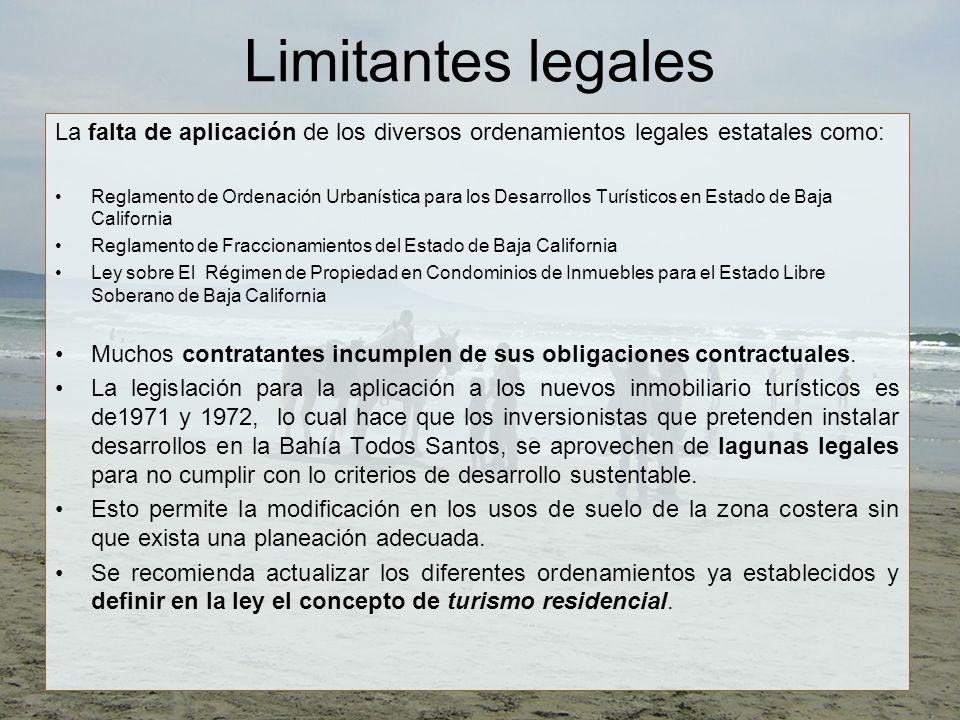 Limitantes legales La falta de aplicación de los diversos ordenamientos legales estatales como: Reglamento de Ordenación Urbanística para los Desarrollos Turísticos en Estado de Baja California Reglamento de Fraccionamientos del Estado de Baja California Ley sobre El Régimen de Propiedad en Condominios de Inmuebles para el Estado Libre Soberano de Baja California Muchos contratantes incumplen de sus obligaciones contractuales.