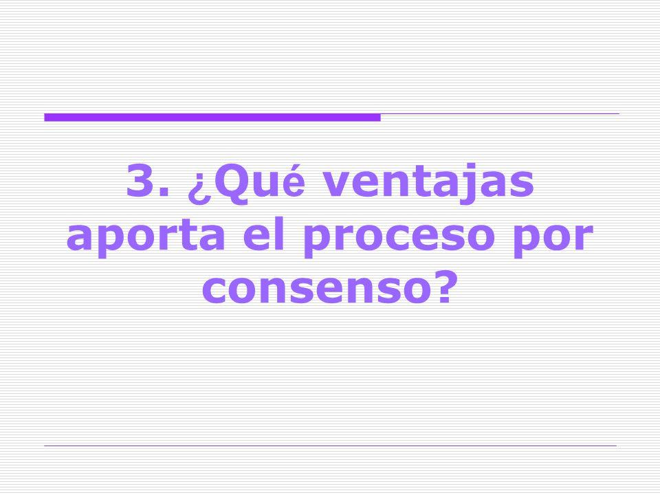 3. ¿ Qu é ventajas aporta el proceso por consenso?