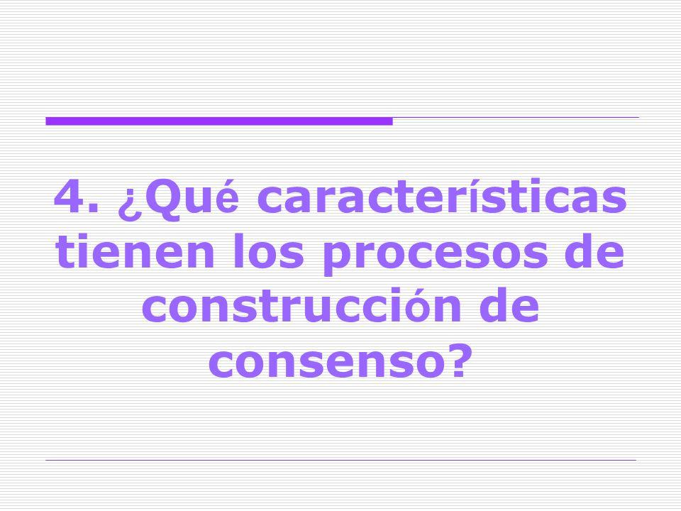 4. ¿ Qu é caracter í sticas tienen los procesos de construcci ó n de consenso?