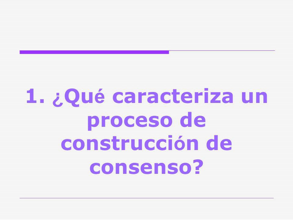 1. ¿ Qu é caracteriza un proceso de construcci ó n de consenso?