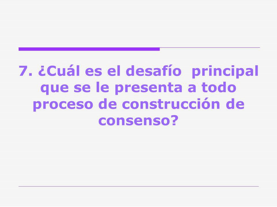 7. ¿Cuál es el desafío principal que se le presenta a todo proceso de construcción de consenso?