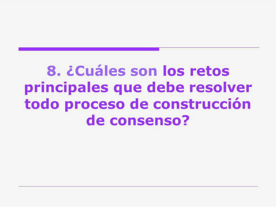 8. ¿Cuáles son los retos principales que debe resolver todo proceso de construcción de consenso?